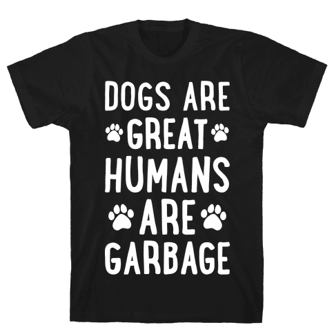 Dogs Are Great Humans Are Garbage Mens T-Shirt