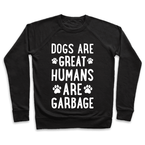 Dogs Are Great Humans Are Garbage Pullover