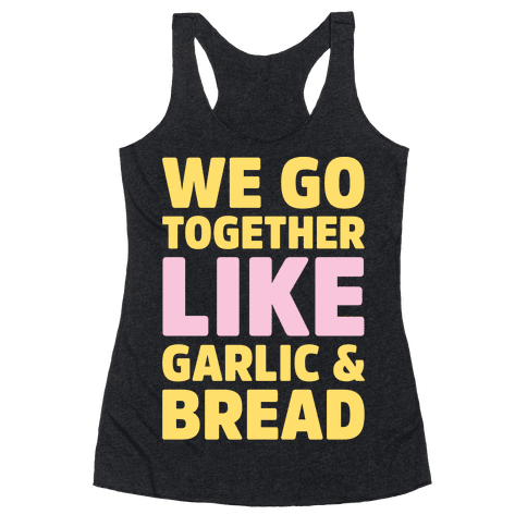 We Go Together Like Garlic & Bread White Print Racerback Tank Top