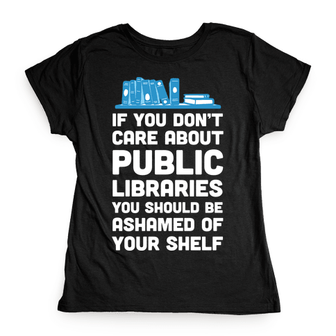 If You Don't Care About Public Libraries You Should Be Ashamed Of Your Shelf Womens T-Shirt