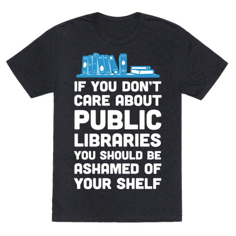 If You Don't Care About Public Libraries You Should Be Ashamed Of Your Shelf Mens T-Shirt