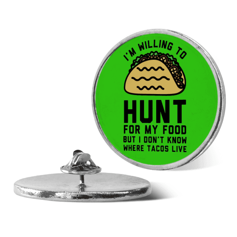 I'm Willing to Hunt For My Food But I Don't Know Where Tacos Live pin
