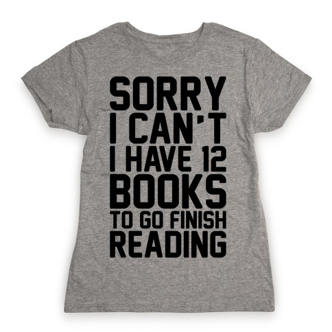 Sorry I Can't I Have 12 Books To Go Finish Reading Womens T-Shirt