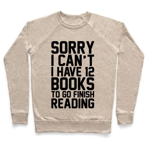 Sorry I Can't I Have 12 Books To Go Finish Reading Pullover