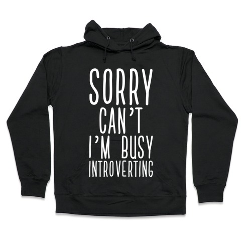 Sorry Can't I'm Busy Introverting Hooded Sweatshirt