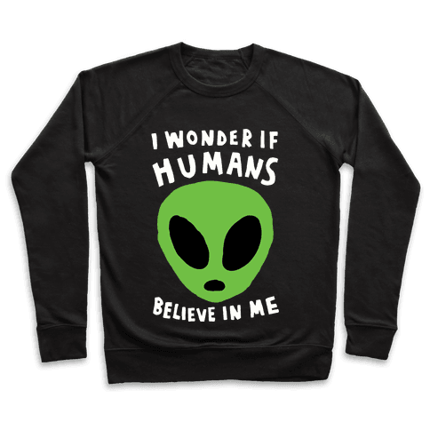 I Wonder If Aliens Believe In Me Pullover
