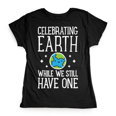 Celebrating Earth While We Still Have One Womens T-Shirt
