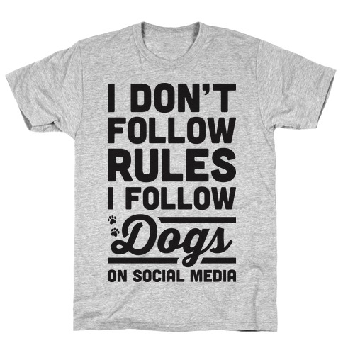 I Don't Follow Rules I Follow Dogs On Social Media T-Shirt