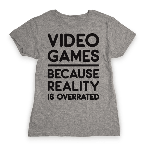 Video Games Because Reality Is Overrated Womens T-Shirt