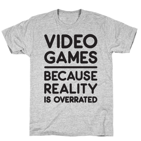 Video Games Because Reality Is Overrated Mens T-Shirt