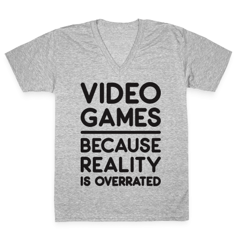 Video Games Because Reality Is Overrated V-Neck Tee Shirt
