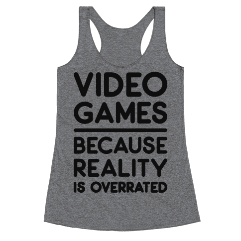 Video Games Because Reality Is Overrated Racerback Tank Top