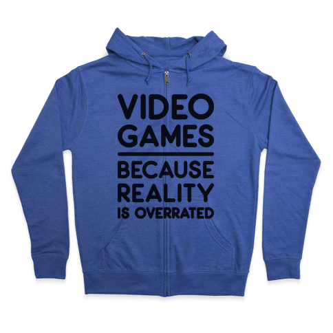 Video Games Because Reality Is Overrated Zip Hoodie