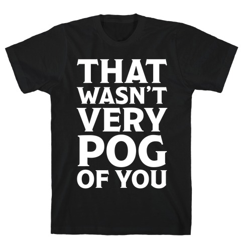 That Wasn't Vey Pog Of You T-Shirt