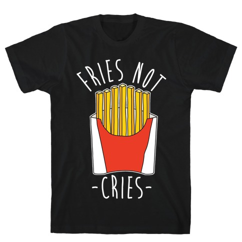 Fries Not Cries T-Shirt