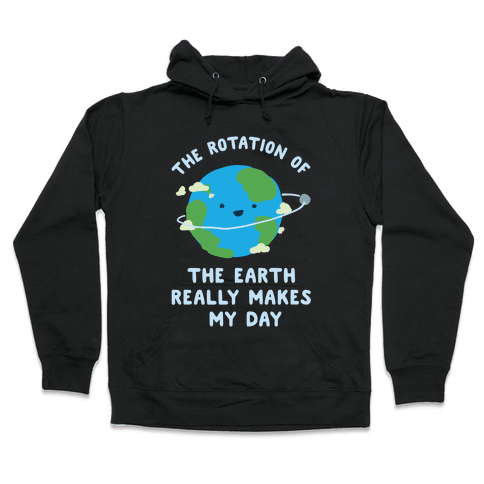 The Rotation of the Earth Really Makes My Day Hooded Sweatshirt