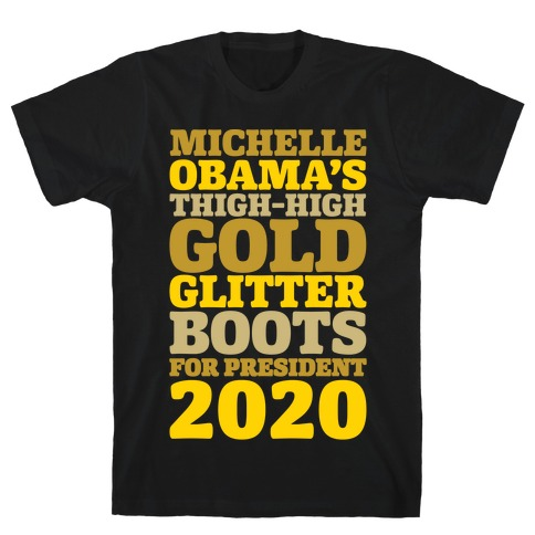 1bd9732b Michelle Obama's Thigh-High Gold Glitter Boots For President 2020 White  Print T-Shirt   LookHUMAN