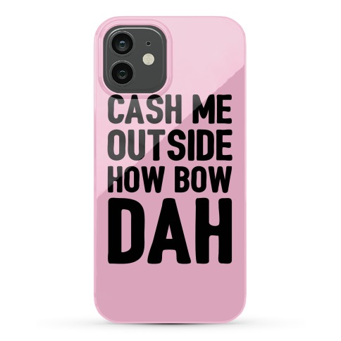 Cash Me Outside How Bow Dah Phone Case