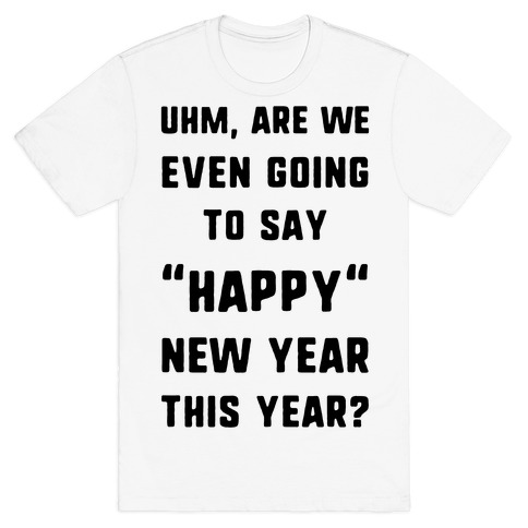 """Uhm, Are We Even Going To Say """"Happy"""" New Year This Year? T-Shirt"""