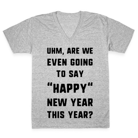 "Uhm, Are We Even Going To Say ""Happy"" New Year This Year? V-Neck Tee Shirt"
