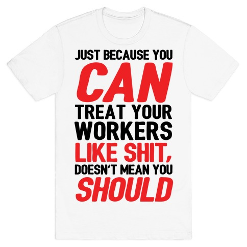 Just Because You CAN Treat Your Workers Like Shit, Doesn't Mean You SHOULD T-Shirt