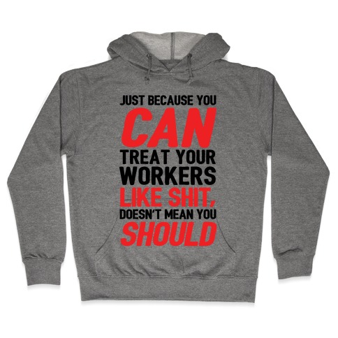 Just Because You CAN Treat Your Workers Like Shit, Doesn't Mean You SHOULD Hooded Sweatshirt