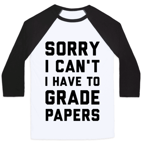 Sorry I Can't I Have To Grade Papers Baseball Tee