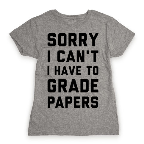 Sorry I Can't I Have To Grade Papers Womens T-Shirt