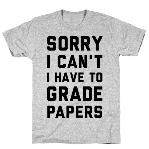 Sorry I Can't I Have To Grade Papers T-Shirt