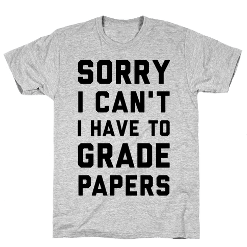 Sorry I Can't I Have To Grade Papers Mens T-Shirt