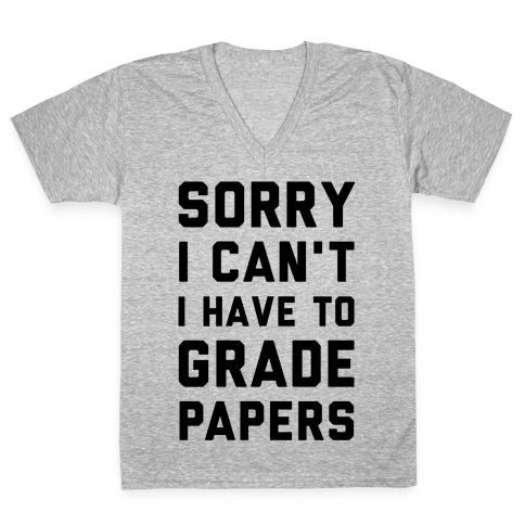 Sorry I Can't I Have To Grade Papers V-Neck Tee Shirt