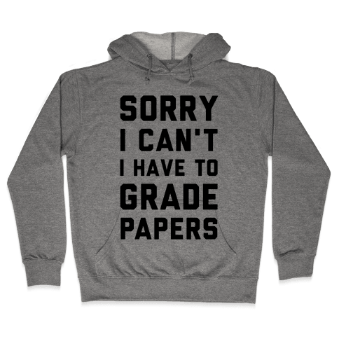 Sorry I Can't I Have To Grade Papers Hooded Sweatshirt
