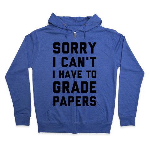 Sorry I Can't I Have To Grade Papers Zip Hoodie
