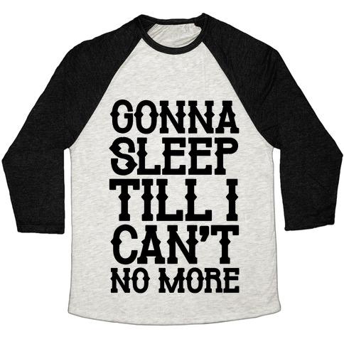 Gonna Sleep Till I Can't No More Parody Baseball Tee
