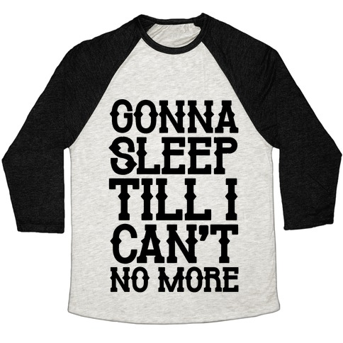 Gonna Sleep Till I Can't No More Parody Baseball Tee