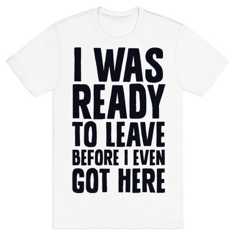 I Was Ready To Leave Before I Even Got Here T-Shirt