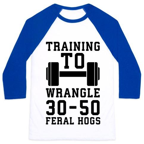 Training to Wrestle 30-50 Feral Hogs Baseball Tee