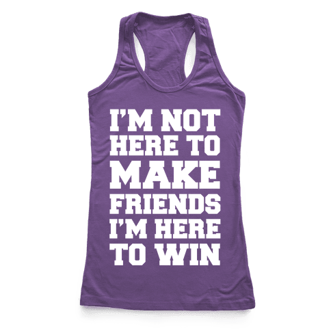 I'm Not Here To Make Friends I'm Here To Win Racerback Tank Top