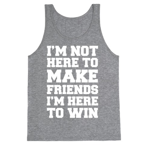 I'm Not Here To Make Friends I'm Here To Win Tank Top
