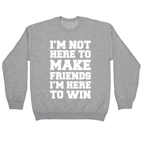 I'm Not Here To Make Friends I'm Here To Win Pullover