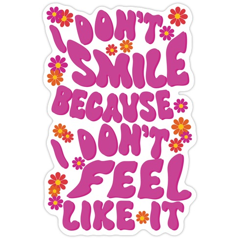 I Don't Smile Because I Don't Feel Like It Die Cut Sticker
