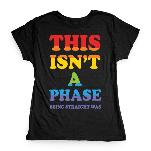 This Isn't A Phase Being Straight Was Womens T-Shirt
