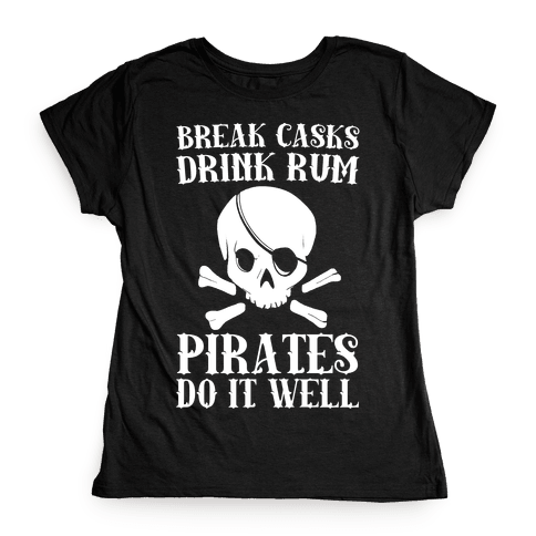 Break Casks, Drink Rum, Pirates Do It Well  Womens T-Shirt
