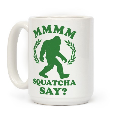 MMMM Squatcha Say Sasquatch Coffee Mug