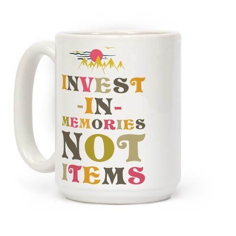 Invest in Memories Not Items Coffee Mug