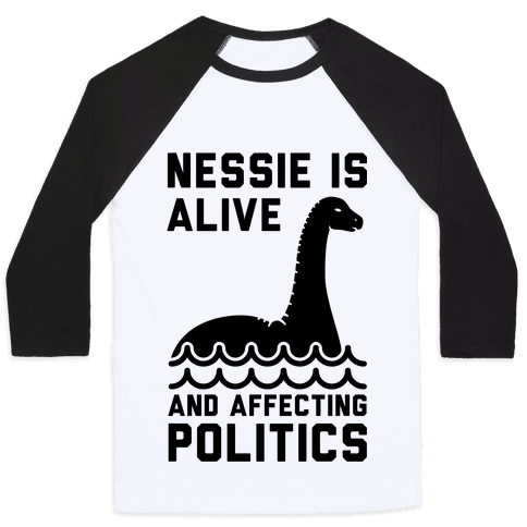 Nessie Is Alive And Affecting Politics Baseball Tee