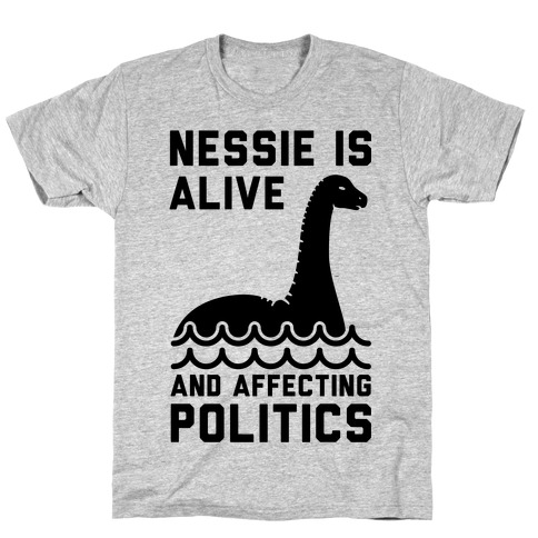 Nessie Is Alive And Affecting Politics Mens T-Shirt