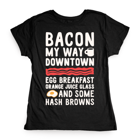 Bacon My Way Downtown Womens T-Shirt