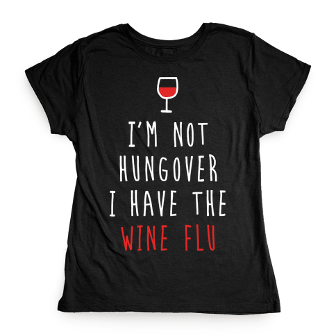 I'm Not Hungover I Have The Wine Flu Womens T-Shirt
