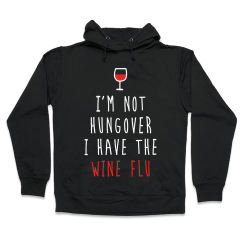 I'm Not Hungover I Have The Wine Flu Hooded Sweatshirt